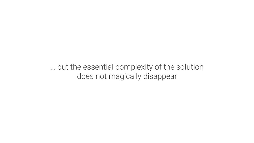 … but the essential complexity of the solution ...