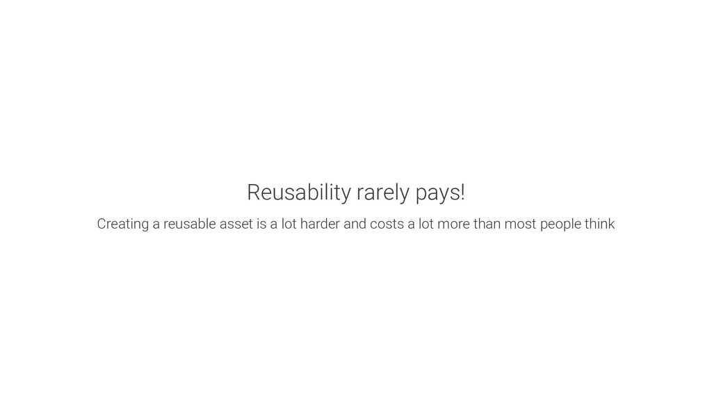 Reusability rarely pays! Creating a reusable as...