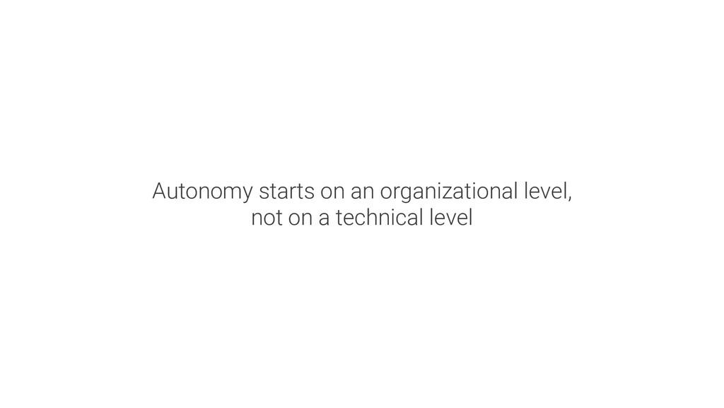 Autonomy starts on an organizational level, not...