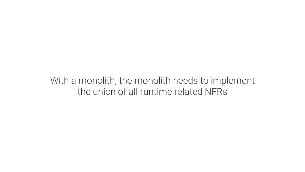 With a monolith, the monolith needs to implemen...