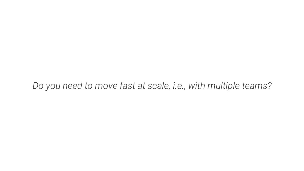 Do you need to move fast at scale, i.e., with m...