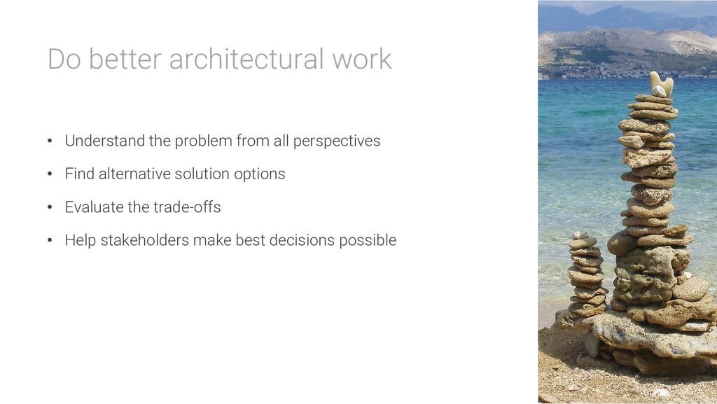 Do better architectural work • Understand the p...