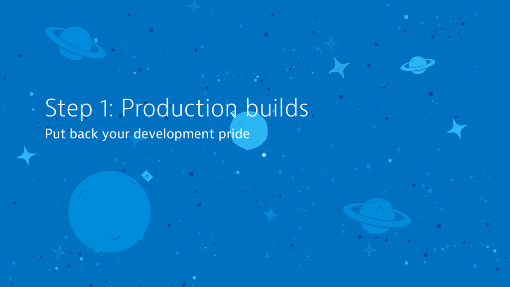 Step 1: Production builds Put back your develop...