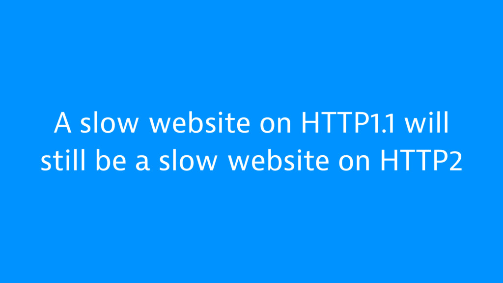 A slow website on HTTP1.1 will still be a slow ...