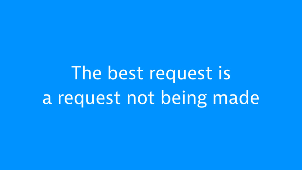 The best request is a request not being made