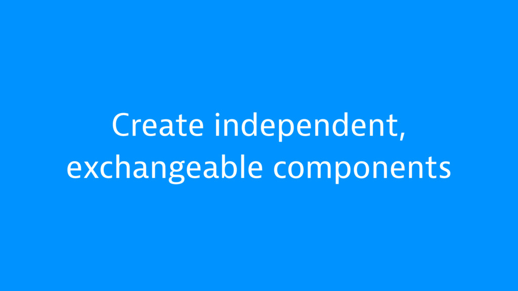 Create independent, exchangeable components