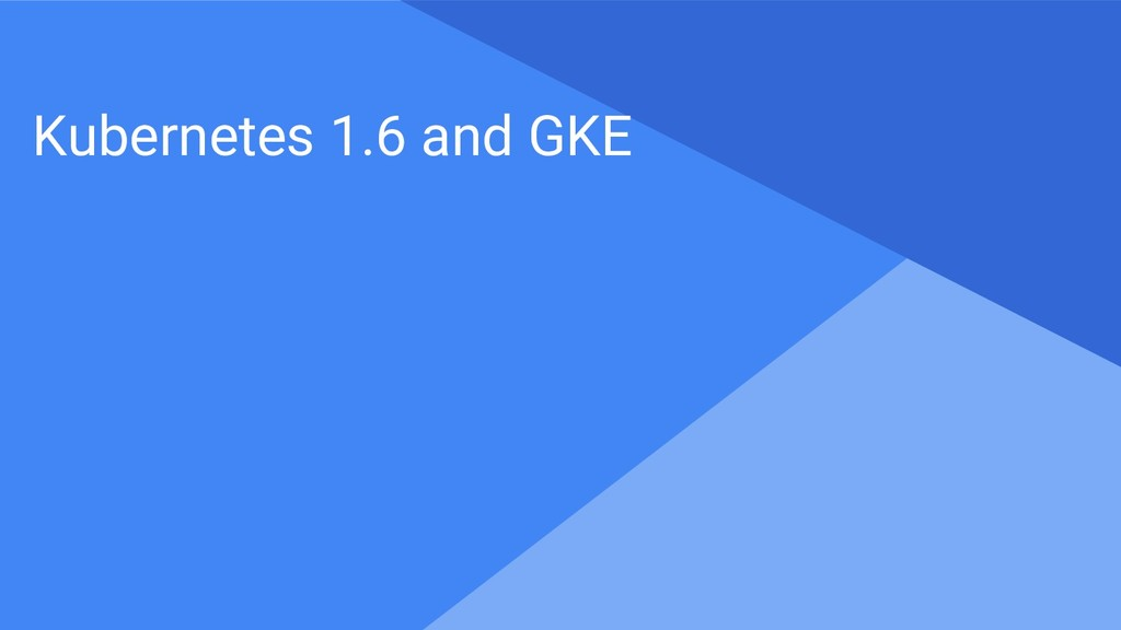Proprietary + Confidential Kubernetes 1.6 and G...