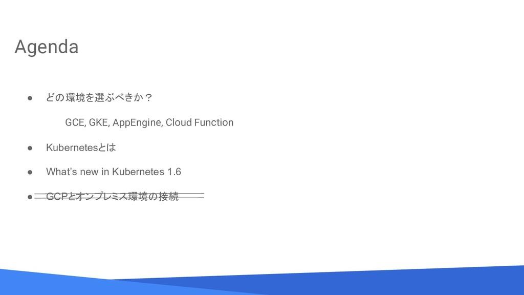 Agenda ● どの環境を選ぶべきか? GCE, GKE, AppEngine, Cloud...