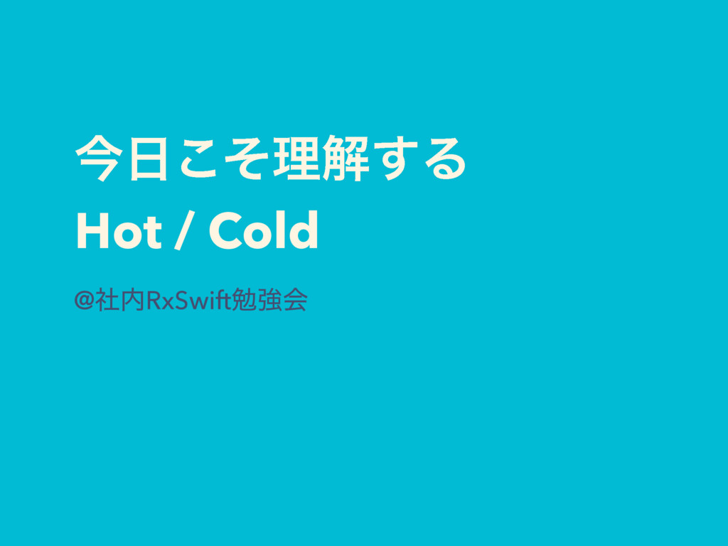 ࠓͦ͜ཧղ͢Δ Hot / Cold @ࣾRxSwiftษڧձ