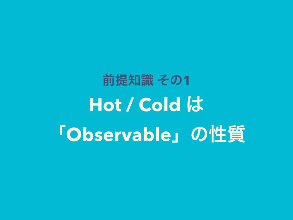 લఏࣝ ͦͷ1 Hot / Cold  ʮObservableʯͷੑ࣭