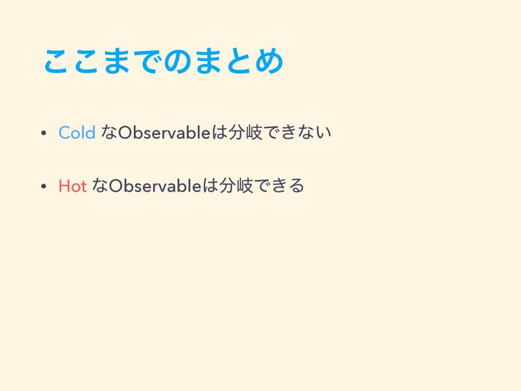͜͜·Ͱͷ·ͱΊ • Cold ͳObservableذͰ͖ͳ͍ • Hot ͳObser...