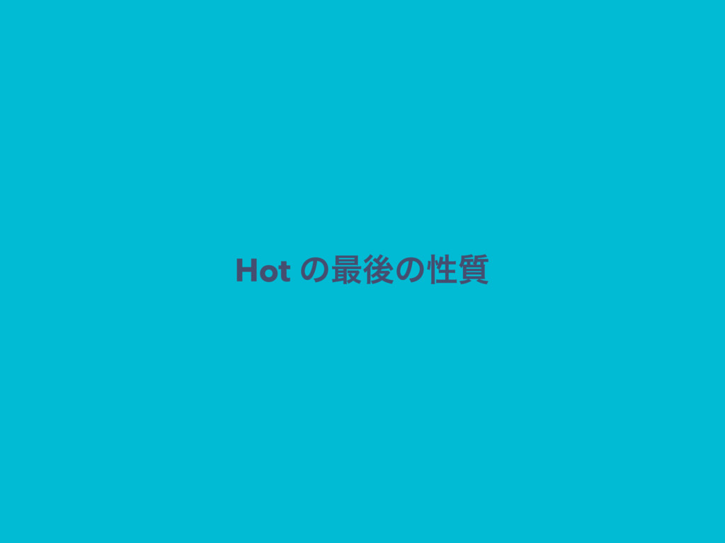 Hot ͷ࠷ޙͷੑ࣭