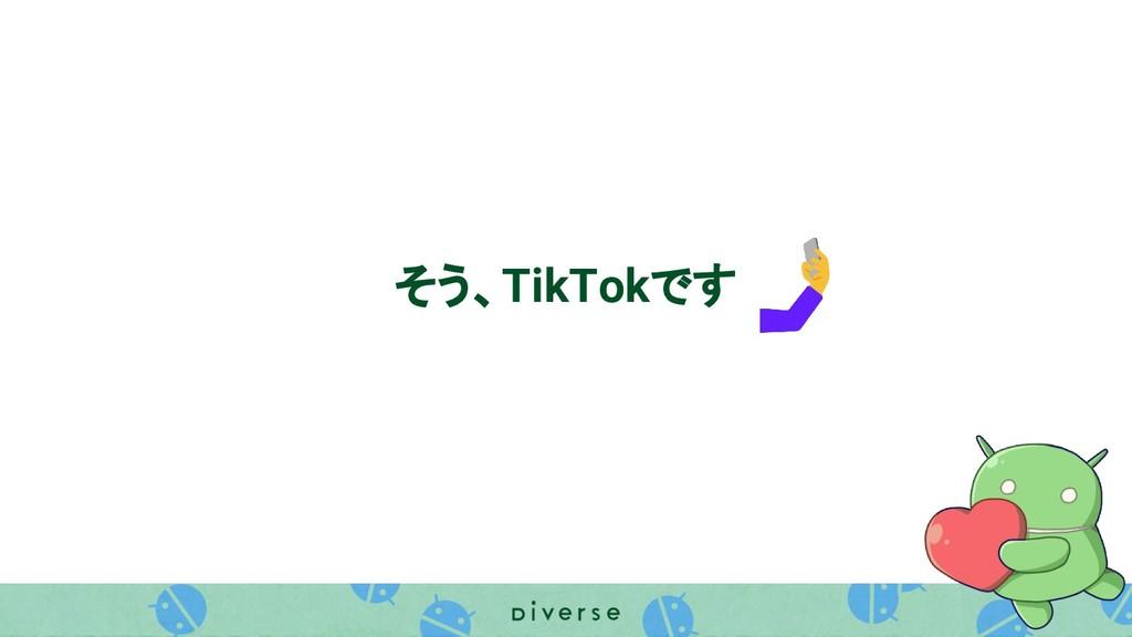 そう、TikTokです