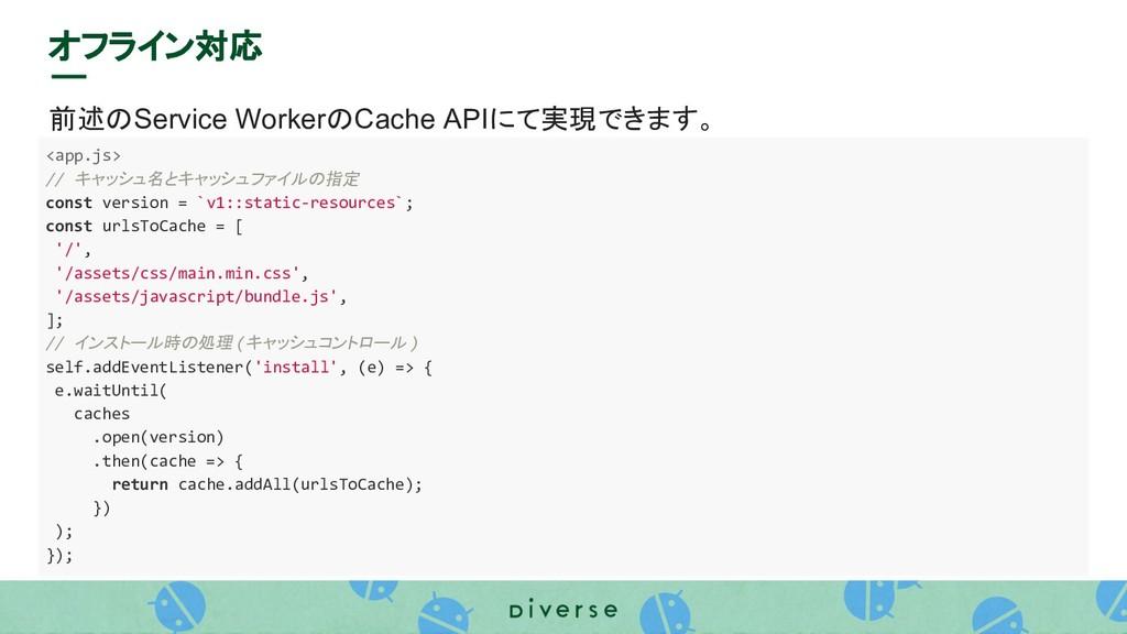 オフライン対応 前述のService WorkerのCache APIにて実現できます。 <a...