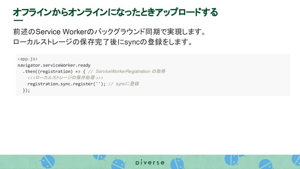 オフラインからオンラインになったときアップロードする 前述のService Workerのバッ...