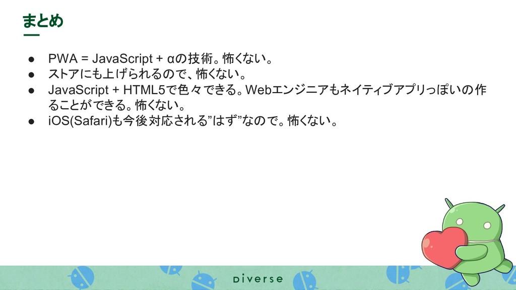 まとめ ● PWA = JavaScript + αの技術。怖くない。 ● ストアにも上げられ...