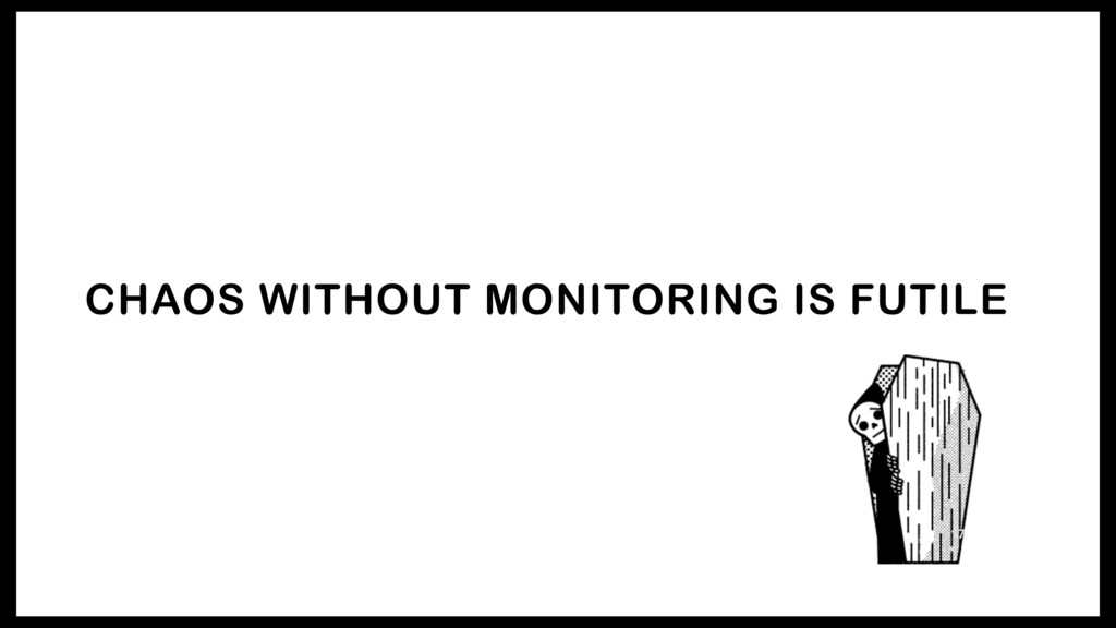 CHAOS WITHOUT MONITORING IS FUTILE 17
