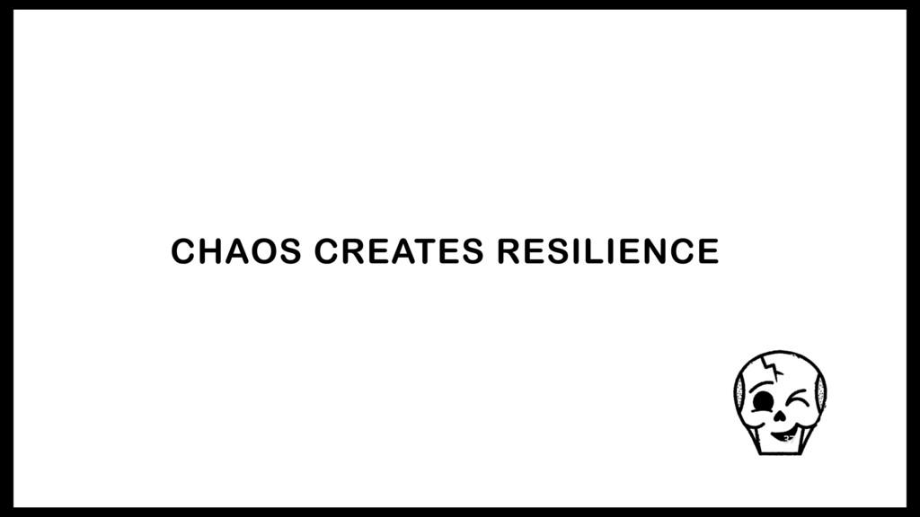 CHAOS CREATES RESILIENCE 37