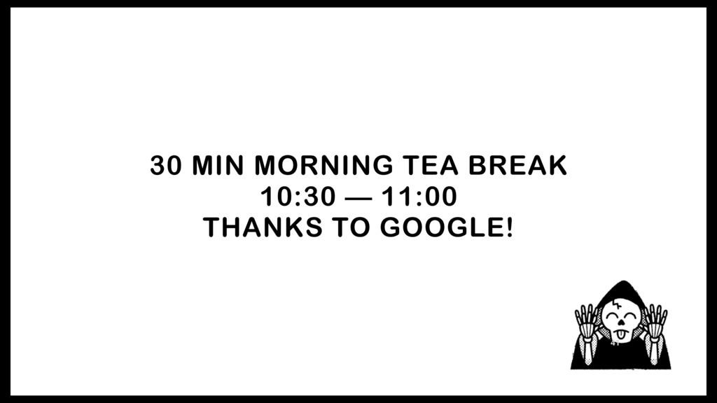 30 MIN MORNING TEA BREAK 10:30 — 11:00 THANKS T...