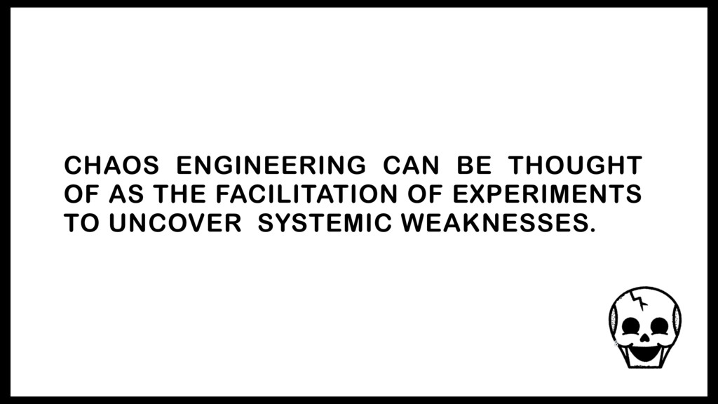 CHAOS ENGINEERING CAN BE THOUGHT OF AS THE FACI...