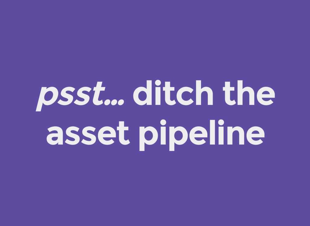 psst… ditch the asset pipeline