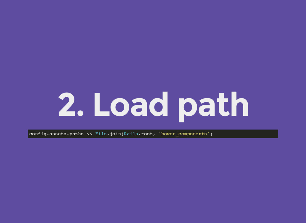 2. Load path config.assets.paths << File.join(R...