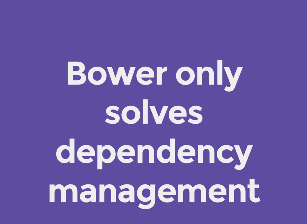 Bower only solves dependency management