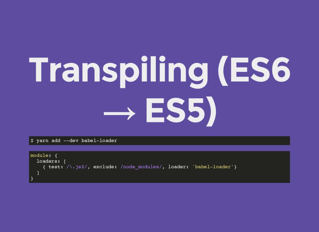 Transpiling (ES6 → ES5) $ yarn add --dev babel-...