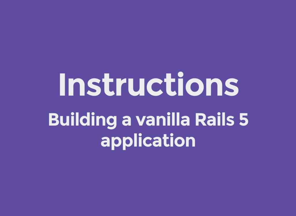 Instructions Building a vanilla Rails 5 applica...