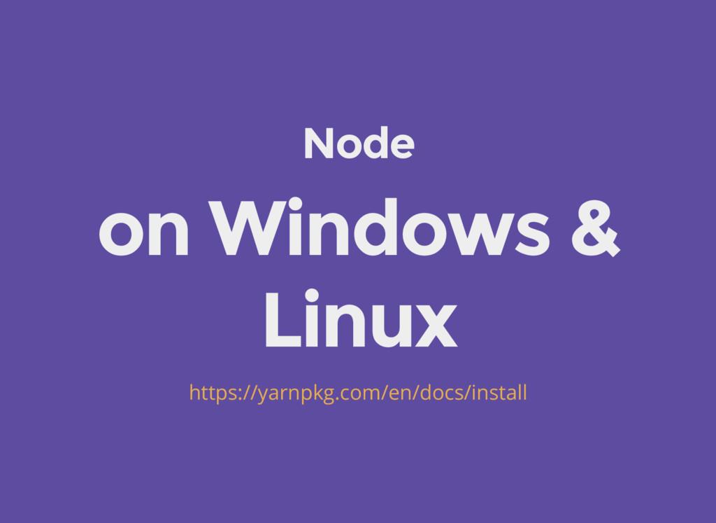 Node on Windows & Linux https://yarnpkg.com/en/...