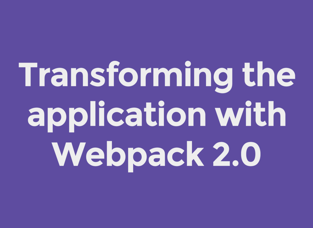 Transforming the application with Webpack 2.0