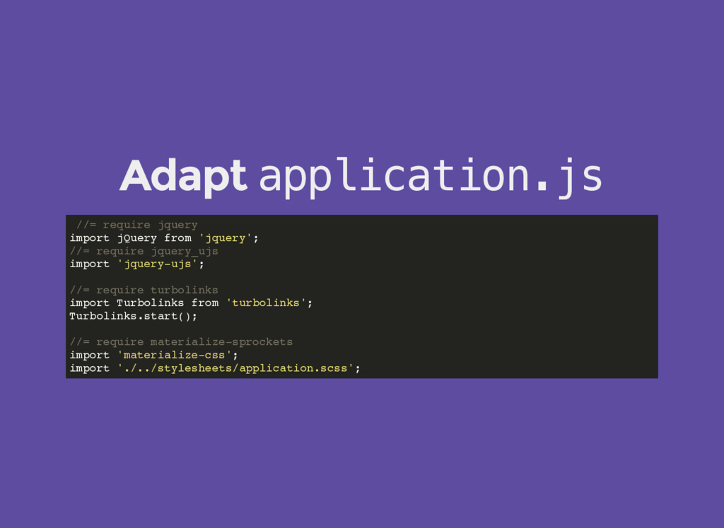 Adapt application.js //= require jquery import ...