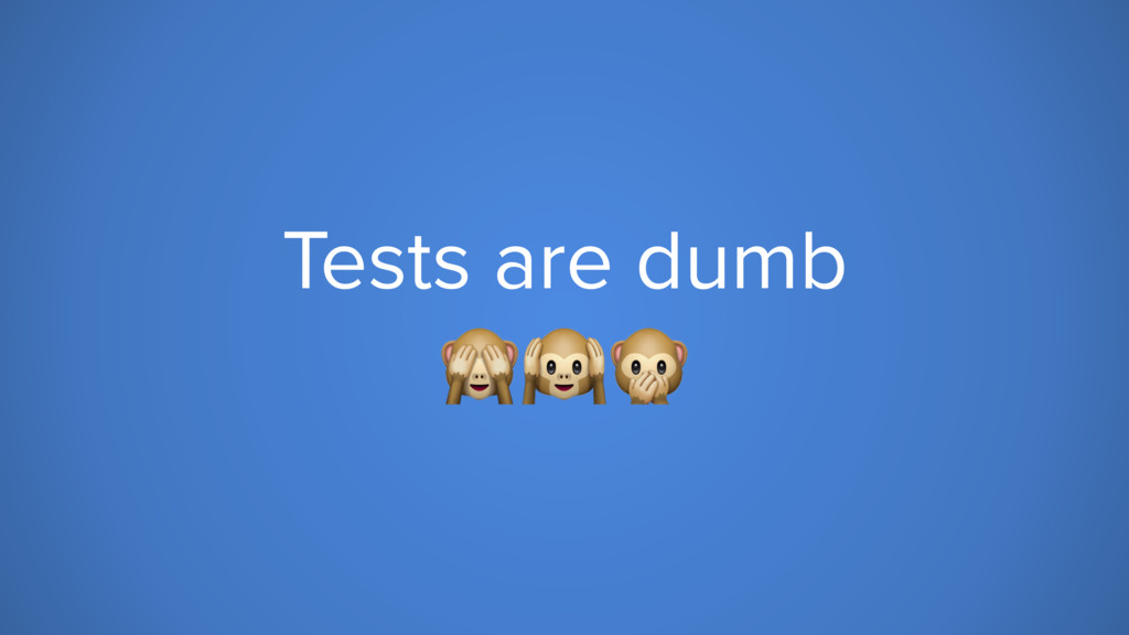 Tests are dumb