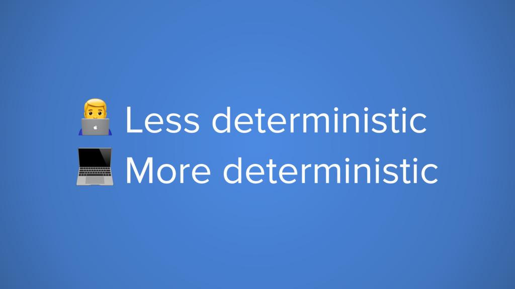 6 Less deterministic  More deterministic
