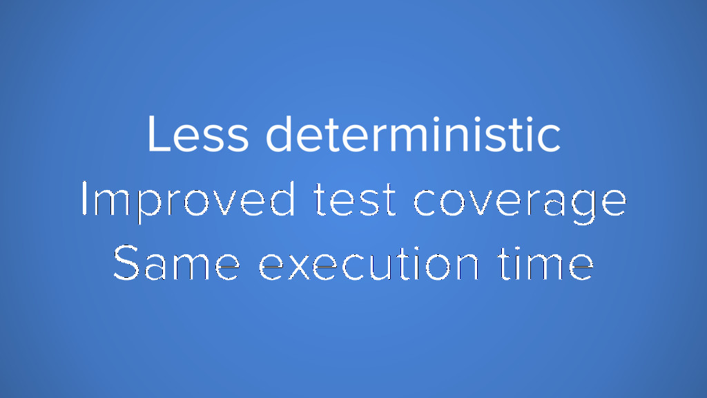 Less deterministic Improved test coverage Same ...