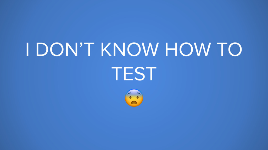 I DON'T KNOW HOW TO TEST