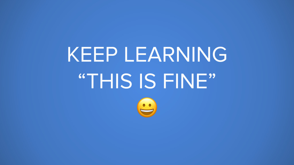 """KEEP LEARNING """"THIS IS FINE"""""""
