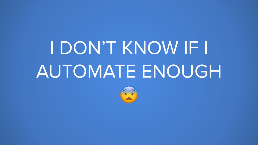 I DON'T KNOW IF I AUTOMATE ENOUGH