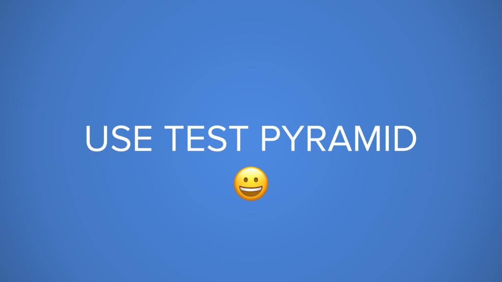 USE TEST PYRAMID