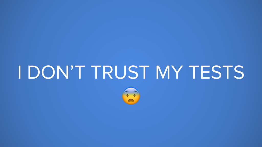 I DON'T TRUST MY TESTS