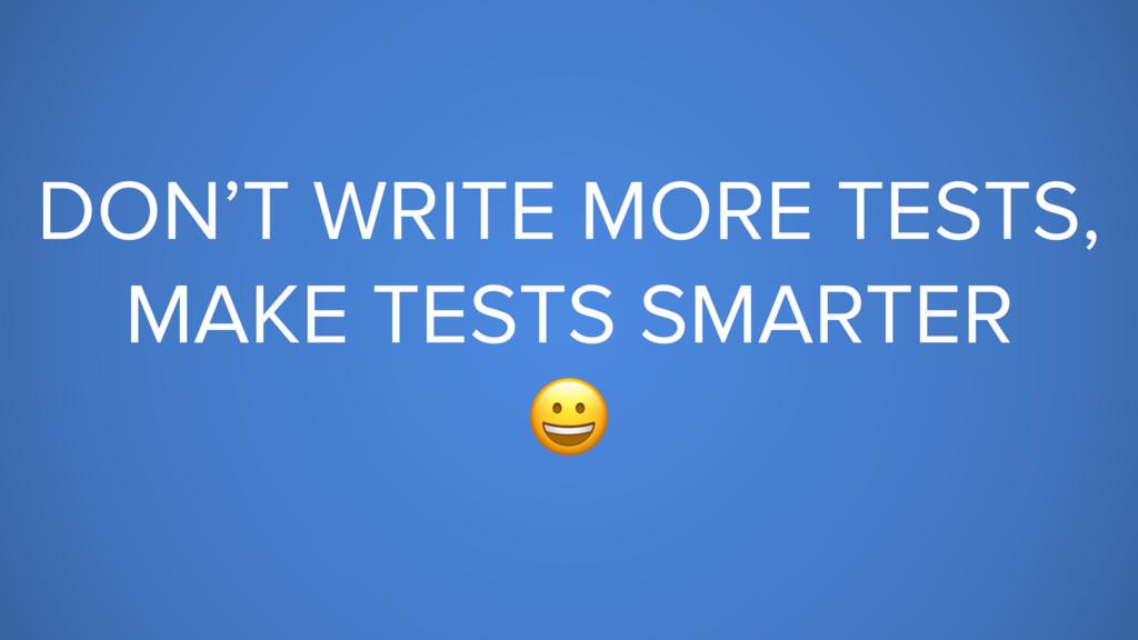 DON'T WRITE MORE TESTS, MAKE TESTS SMARTER