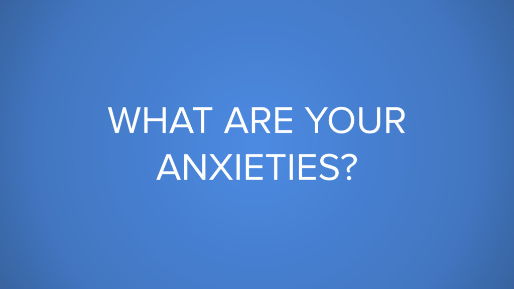 WHAT ARE YOUR ANXIETIES?
