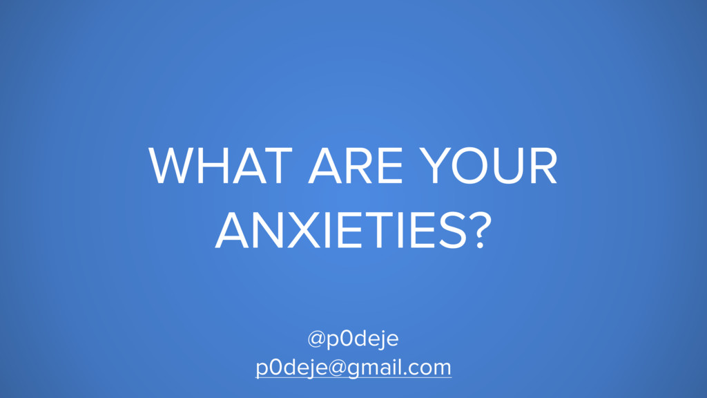 WHAT ARE YOUR ANXIETIES? @p0deje p0deje@gmail.c...