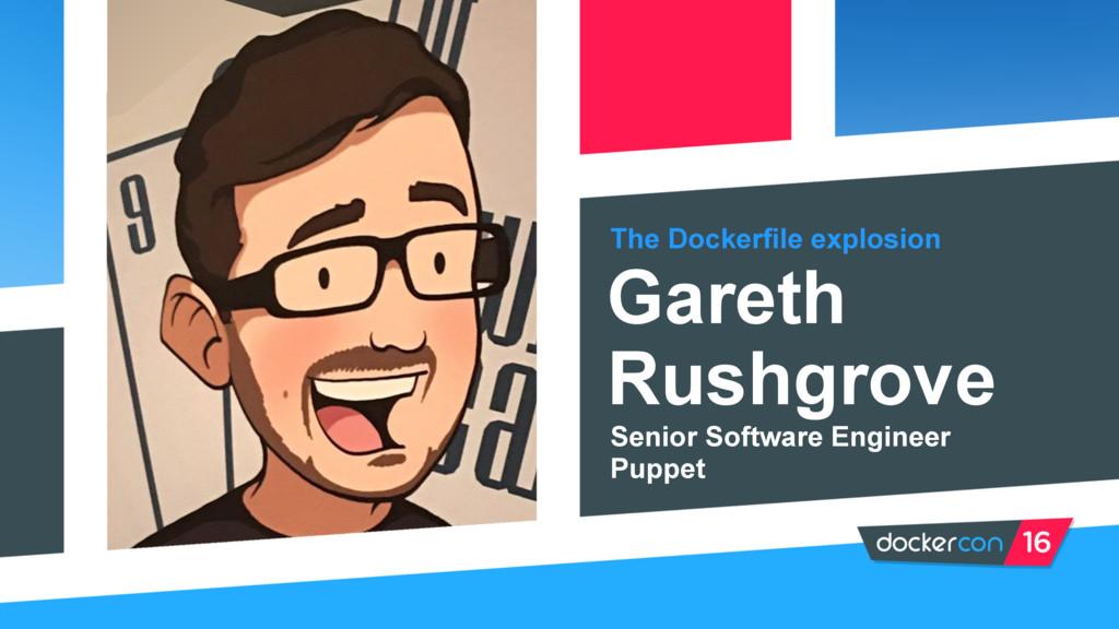 The Dockerfile explosion Gareth Rushgrove Senio...