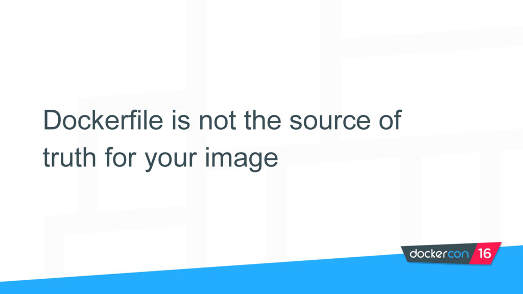 Dockerfile is not the source of truth for your ...