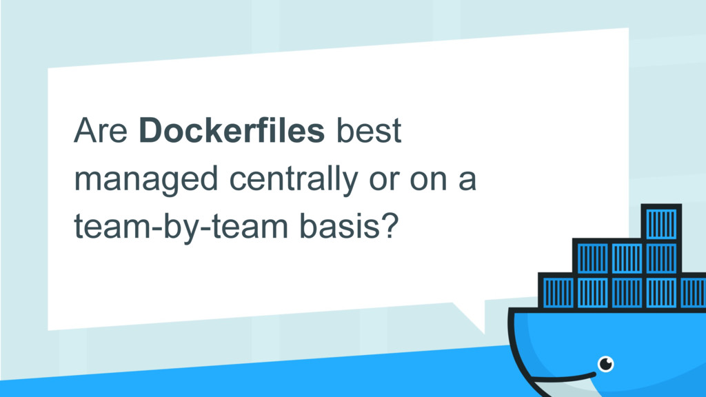 Are Dockerfiles best managed centrally or on a ...