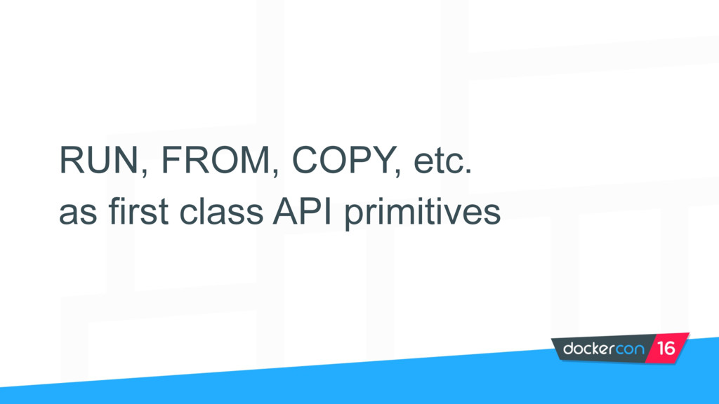 RUN, FROM, COPY, etc. as first class API primit...