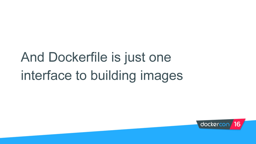 And Dockerfile is just one interface to buildin...