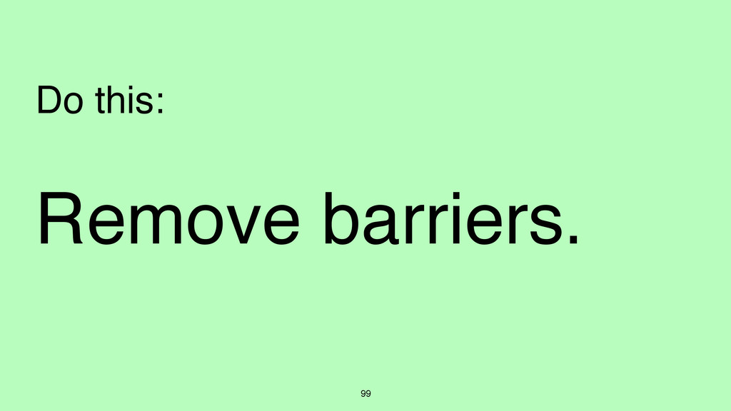 Remove barriers. 99 Do this: