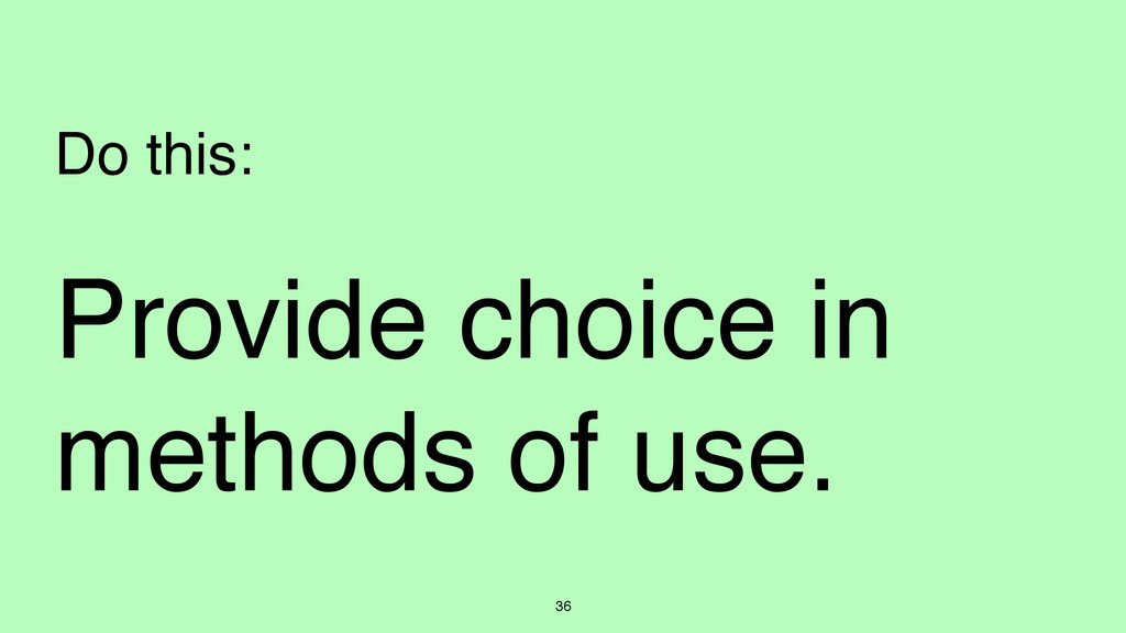 36 Provide choice in methods of use. Do this: